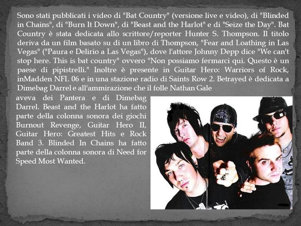 Sono stati pubblicati i video di Bat Country (versione live e video), di Blinded in Chains , di Burn It Down , di Beast and the Harlot e di Seize the Day . Bat Country è stata dedicata allo scrittore/reporter Hunter S. Thompson. Il titolo deriva da un film basato su di un libro di Thompson, Fear and Loathing in Las Vegas ( Paura e Delirio a Las Vegas ), dove l attore Johnny Depp dice We can t stop here. This is bat country ovvero Non possiamo fermarci qui. Questo è un paese di pipistrelli. Inoltre è presente in Guitar Hero: Warriors of Rock, inMadden NFL 06 e in una stazione radio di Saints Row 2. Betrayed è dedicata a Dimebag Darrel e all ammirazione che il folle Nathan Gale