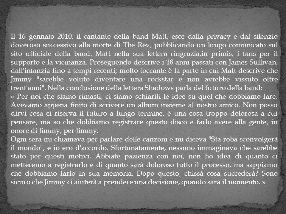 Il 16 gennaio 2010, il cantante della band Matt, esce dalla privacy e dal silenzio doveroso successivo alla morte di The Rev, pubblicando un lungo comunicato sul sito ufficiale della band. Matt nella sua lettera ringrazia,in primis, i fans per il supporto e la vicinanza. Proseguendo descrive i 18 anni passati con James Sullivan, dall infanzia fino a tempi recenti; molto toccante è la parte in cui Matt descrive che Jimmy sarebbe voluto diventare una rockstar e non avrebbe vissuto oltre trent anni . Nella conclusione della lettera Shadows parla del futuro della band: