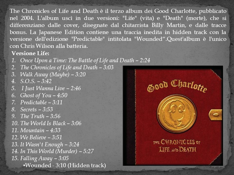 The Chronicles of Life and Death è il terzo album dei Good Charlotte, pubblicato nel 2004. L album uscì in due versioni: Life (vita) e Death (morte), che si differenziano dalle cover, disegnate dal chitarrista Billy Martin, e dalle tracce bonus. La Japanese Edition contiene una traccia inedita in hidden track con la versione dell edizione Predictable intitolata Wounded .Quest album è l unico con Chris Wilson alla batteria.