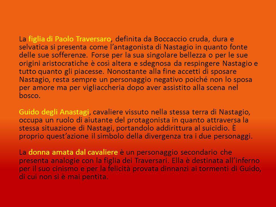 La figlia di Paolo Traversaro, definita da Boccaccio cruda, dura e selvatica si presenta come l'antagonista di Nastagio in quanto fonte delle sue sofferenze.