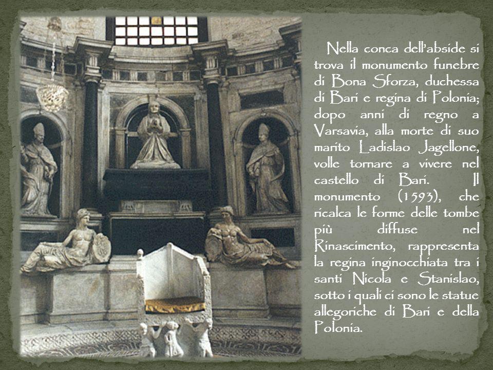 Nella conca dell'abside si trova il monumento funebre di Bona Sforza, duchessa di Bari e regina di Polonia; dopo anni di regno a Varsavia, alla morte di suo marito Ladislao Jagellone, volle tornare a vivere nel castello di Bari.