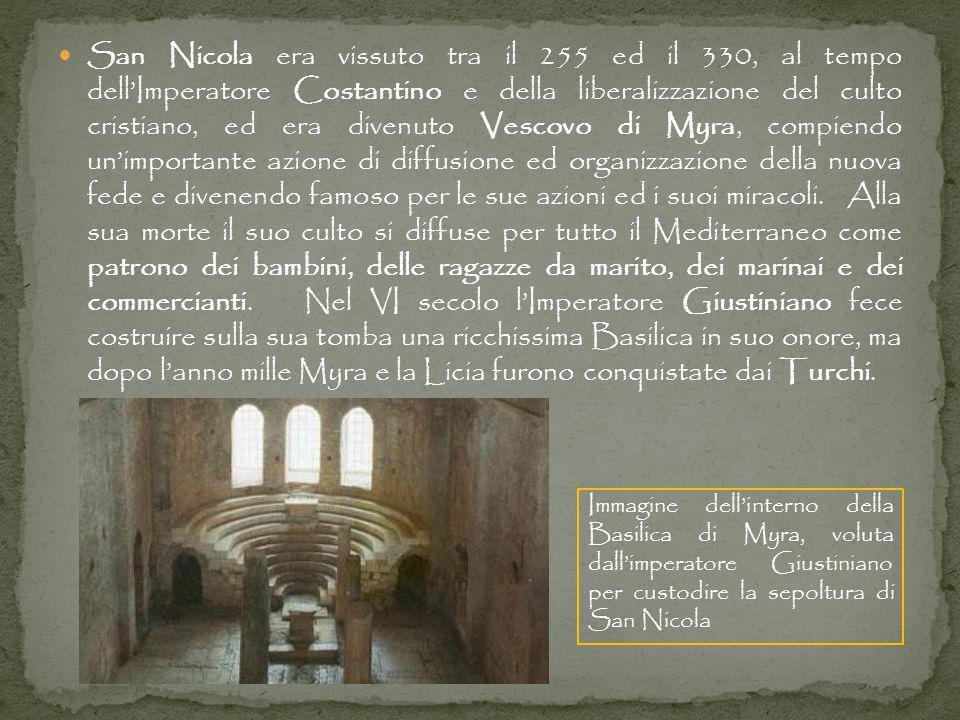 San Nicola era vissuto tra il 255 ed il 330, al tempo dell'Imperatore Costantino e della liberalizzazione del culto cristiano, ed era divenuto Vescovo di Myra, compiendo un'importante azione di diffusione ed organizzazione della nuova fede e divenendo famoso per le sue azioni ed i suoi miracoli. Alla sua morte il suo culto si diffuse per tutto il Mediterraneo come patrono dei bambini, delle ragazze da marito, dei marinai e dei commercianti. Nel VI secolo l'Imperatore Giustiniano fece costruire sulla sua tomba una ricchissima Basilica in suo onore, ma dopo l'anno mille Myra e la Licia furono conquistate dai Turchi.