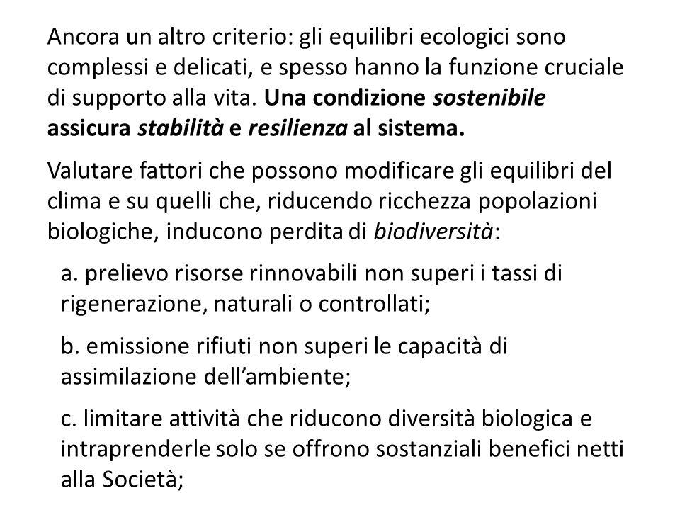Ancora un altro criterio: gli equilibri ecologici sono complessi e delicati, e spesso hanno la funzione cruciale di supporto alla vita. Una condizione sostenibile assicura stabilità e resilienza al sistema.