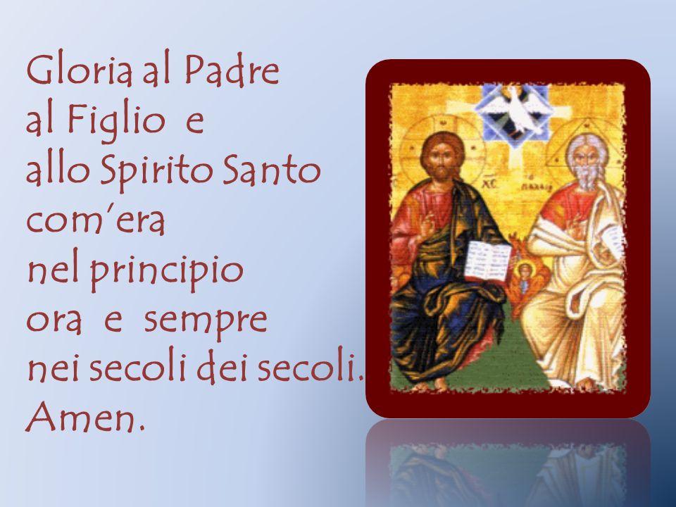 Gloria al Padre al Figlio e. allo Spirito Santo. com'era. nel principio. ora e sempre. nei secoli dei secoli.