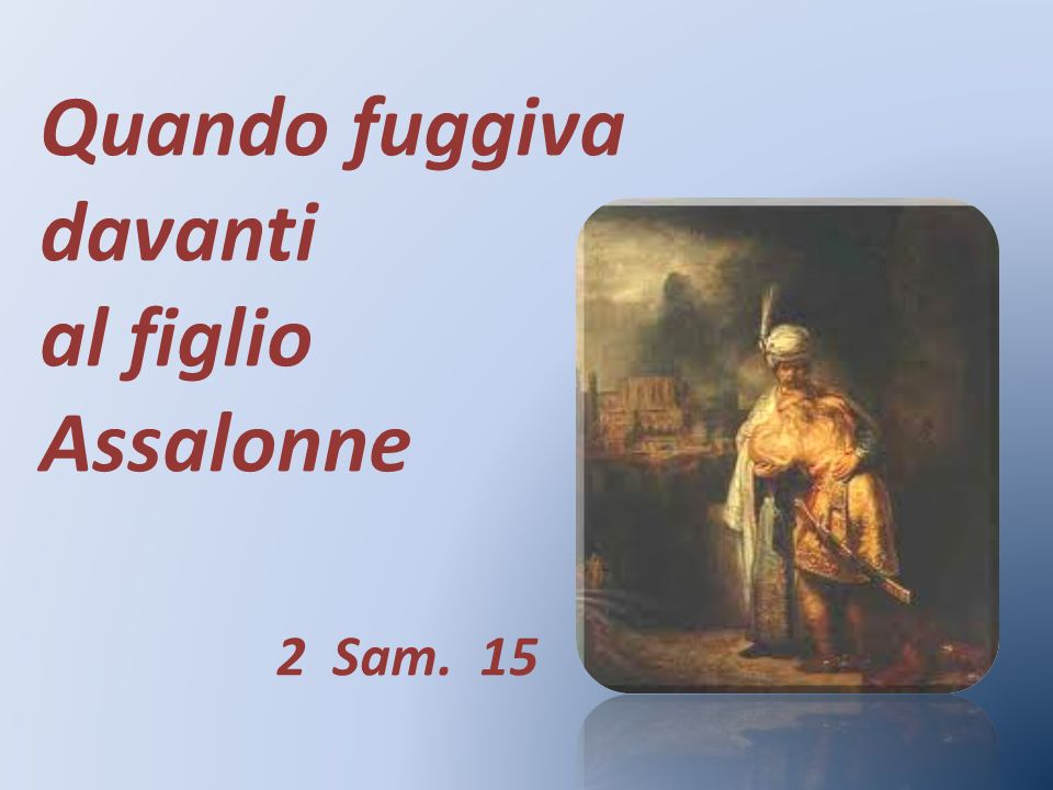 Quando fuggiva davanti al figlio Assalonne 2 Sam. 15
