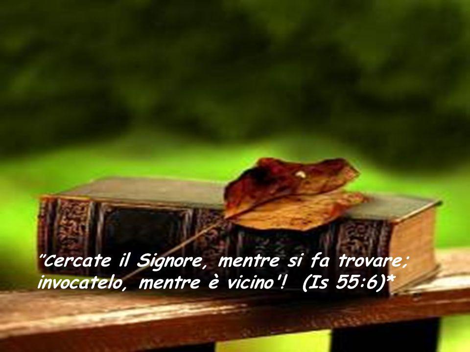 Cercate il Signore, mentre si fa trovare; invocatelo, mentre è vicino ! (Is 55:6)*