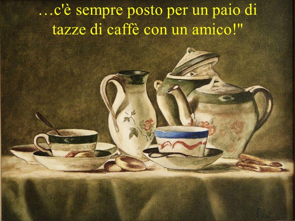 …c è sempre posto per un paio di tazze di caffè con un amico!