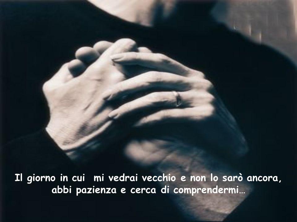 Il giorno in cui mi vedrai vecchio e non lo sarò ancora, abbi pazienza e cerca di comprendermi…