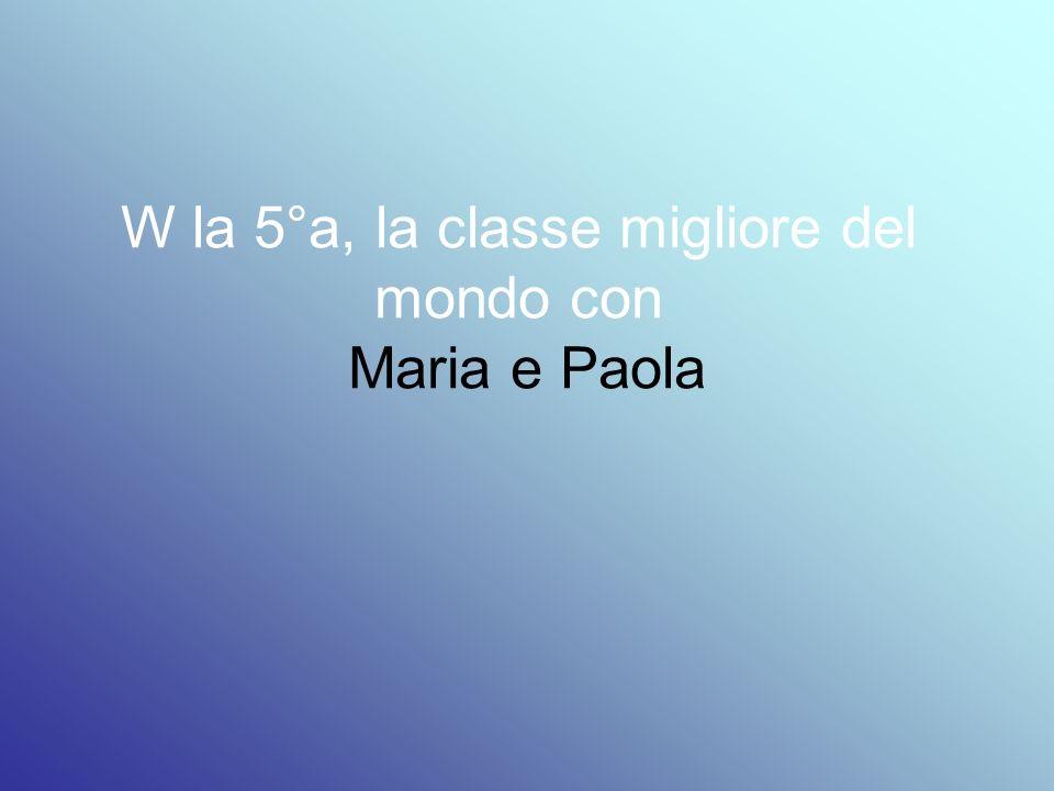 W la 5°a, la classe migliore del mondo con Maria e Paola