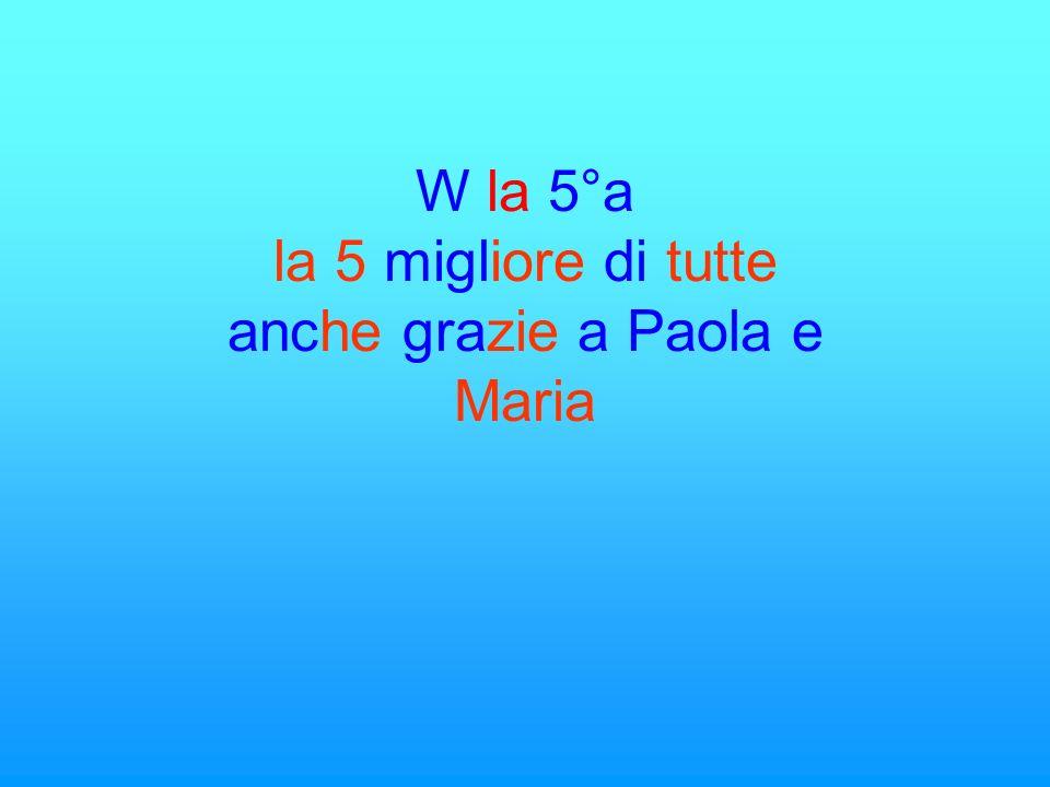 W la 5°a la 5 migliore di tutte anche grazie a Paola e Maria