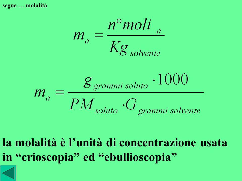 segue … molalità la molalità è l'unità di concentrazione usata in crioscopia ed ebullioscopia