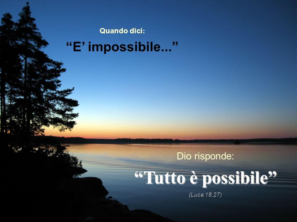 Tutto è possibile E' impossibile... Dio risponde: Quando dici: