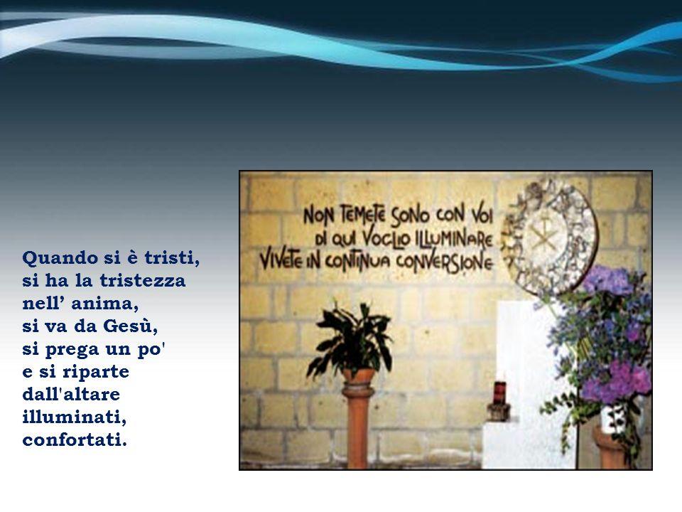 Quando si è tristi,si ha la tristezza. nell' anima, si va da Gesù, si prega un po e si riparte. dall altare.