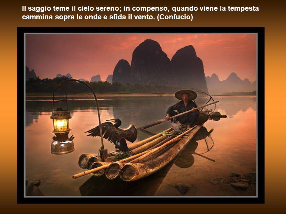 Il saggio teme il cielo sereno; in compenso, quando viene la tempesta cammina sopra le onde e sfida il vento.