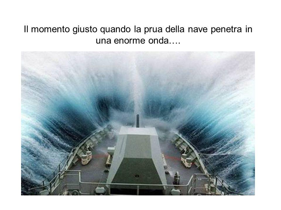 Il momento giusto quando la prua della nave penetra in una enorme onda….