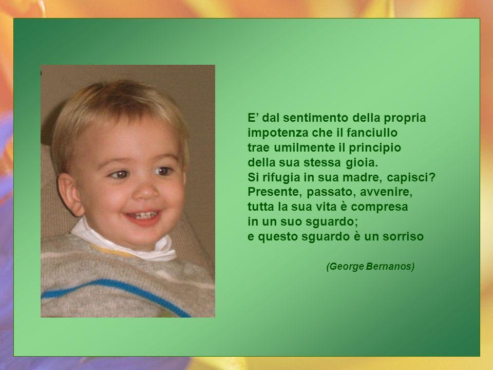 E' dal sentimento della propria impotenza che il fanciullo trae umilmente il principio della sua stessa gioia.