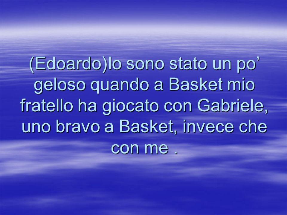 (Edoardo)Io sono stato un po' geloso quando a Basket mio fratello ha giocato con Gabriele, uno bravo a Basket, invece che con me .