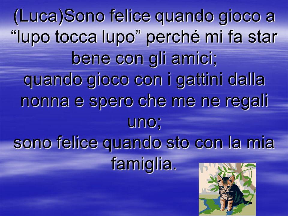 (Luca)Sono felice quando gioco a lupo tocca lupo perché mi fa star bene con gli amici; quando gioco con i gattini dalla nonna e spero che me ne regali uno; sono felice quando sto con la mia famiglia.