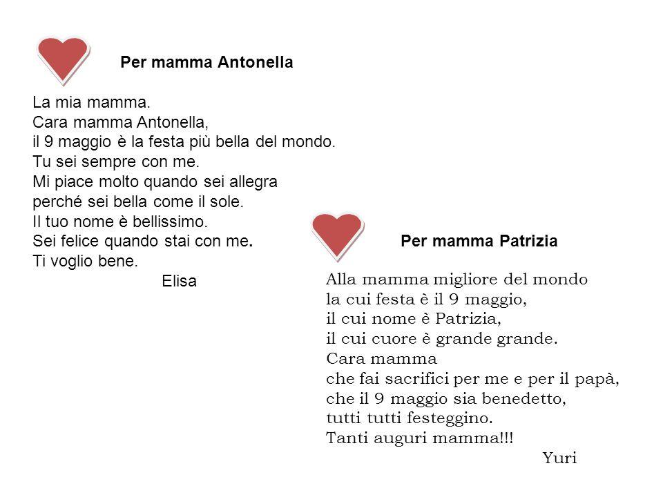 Per mamma Antonella La mia mamma. Cara mamma Antonella, il 9 maggio è la festa più bella del mondo.