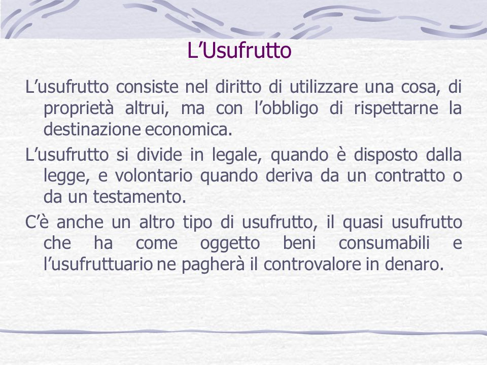 L'Usufrutto L'usufrutto consiste nel diritto di utilizzare una cosa, di proprietà altrui, ma con l'obbligo di rispettarne la destinazione economica.