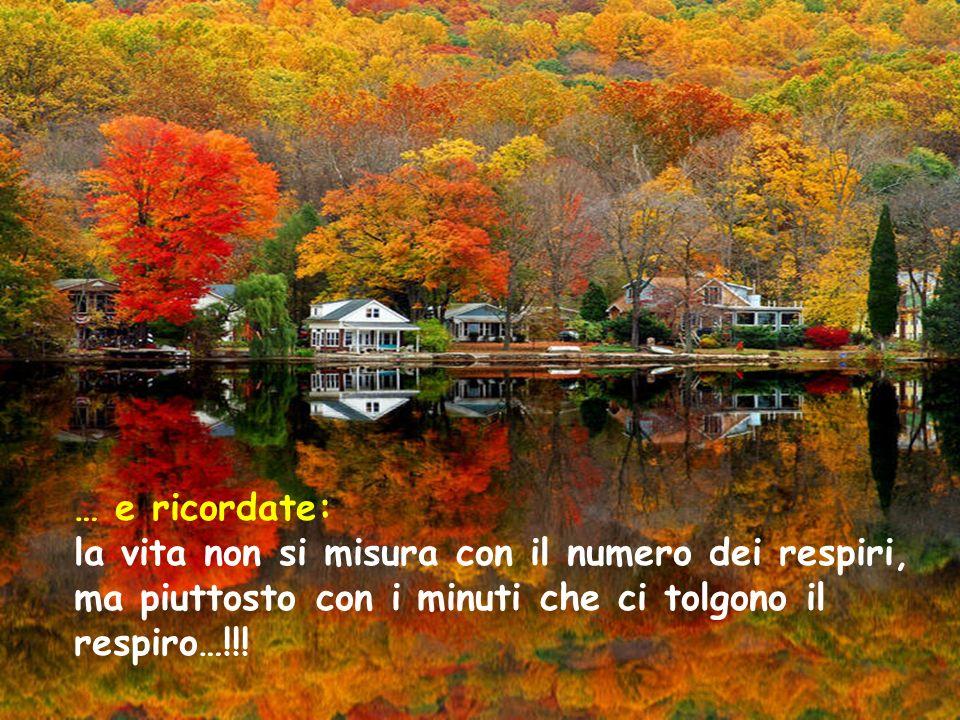 … e ricordate: la vita non si misura con il numero dei respiri, ma piuttosto con i minuti che ci tolgono il respiro…!!!