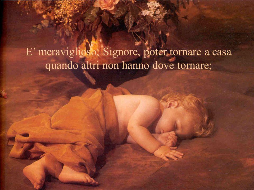 E' meraviglioso, Signore, poter tornare a casa quando altri non hanno dove tornare;