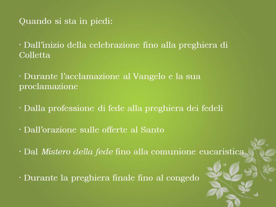 Quando si sta in piedi: · Dall'inizio della celebrazione fino alla preghiera di Colletta. · Durante l'acclamazione al Vangelo e la sua proclamazione.
