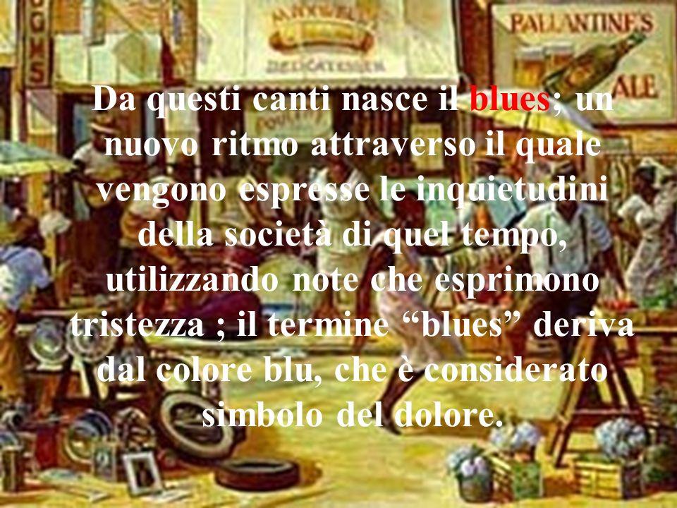 Da questi canti nasce il blues; un nuovo ritmo attraverso il quale vengono espresse le inquietudini della società di quel tempo, utilizzando note che esprimono tristezza ; il termine blues deriva dal colore blu, che è considerato simbolo del dolore.