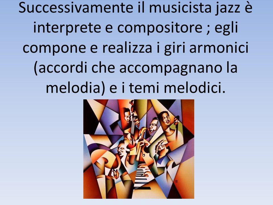 Successivamente il musicista jazz è interprete e compositore ; egli compone e realizza i giri armonici (accordi che accompagnano la melodia) e i temi melodici.