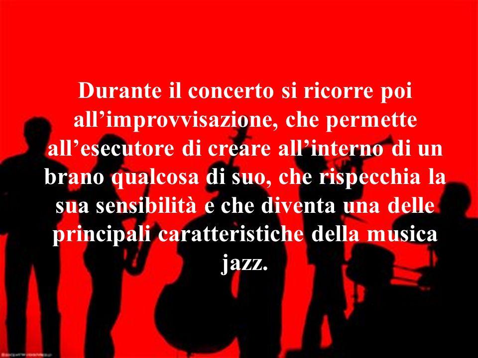 Durante il concerto si ricorre poi all'improvvisazione, che permette all'esecutore di creare all'interno di un brano qualcosa di suo, che rispecchia la sua sensibilità e che diventa una delle principali caratteristiche della musica jazz.