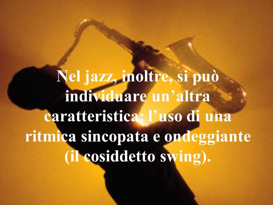 Nel jazz, inoltre, si può individuare un'altra caratteristica: l'uso di una ritmica sincopata e ondeggiante (il cosiddetto swing).