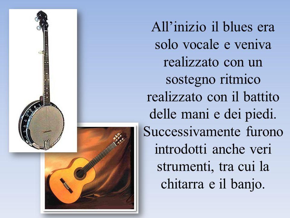 All'inizio il blues era solo vocale e veniva realizzato con un sostegno ritmico realizzato con il battito delle mani e dei piedi.