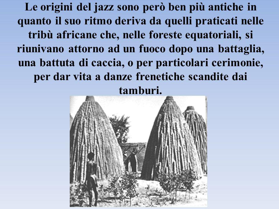 Le origini del jazz sono però ben più antiche in quanto il suo ritmo deriva da quelli praticati nelle tribù africane che, nelle foreste equatoriali, si riunivano attorno ad un fuoco dopo una battaglia, una battuta di caccia, o per particolari cerimonie, per dar vita a danze frenetiche scandite dai tamburi.