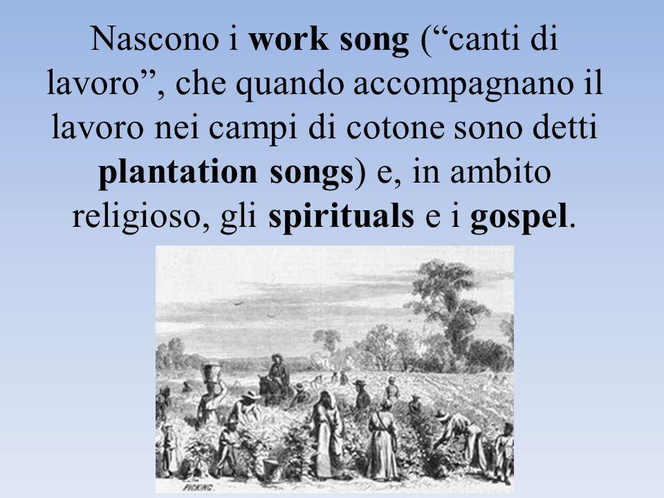 Nascono i work song ( canti di lavoro , che quando accompagnano il lavoro nei campi di cotone sono detti plantation songs) e, in ambito religioso, gli spirituals e i gospel.