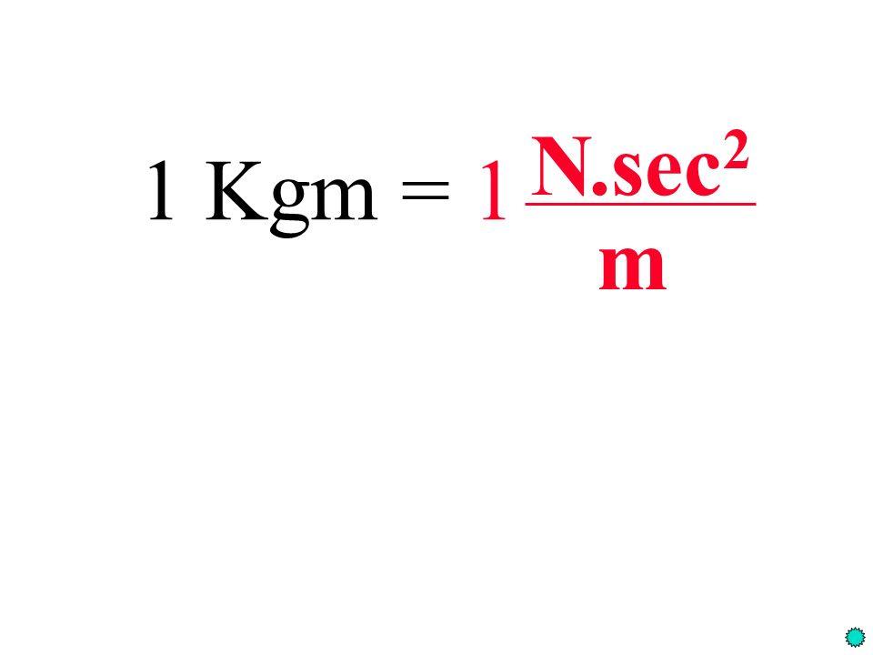 N .sec2 1 Kgm = 1 m