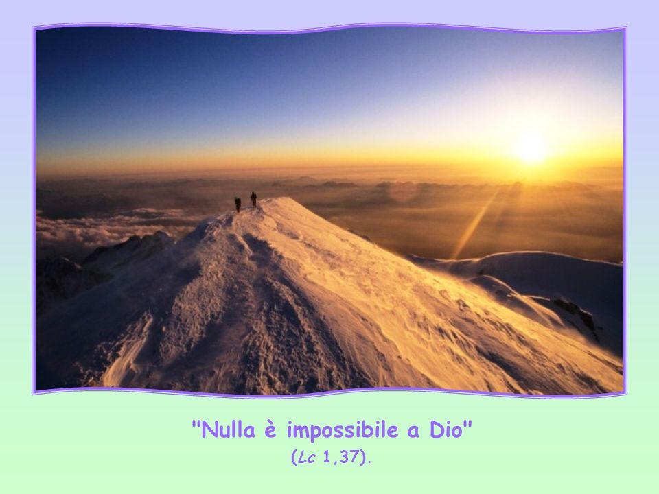 Nulla è impossibile a Dio (Lc 1,37).