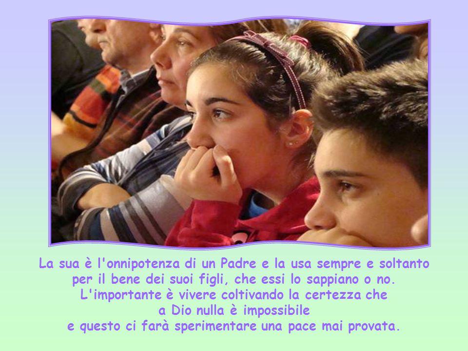 La sua è l onnipotenza di un Padre e la usa sempre e soltanto per il bene dei suoi figli, che essi lo sappiano o no.