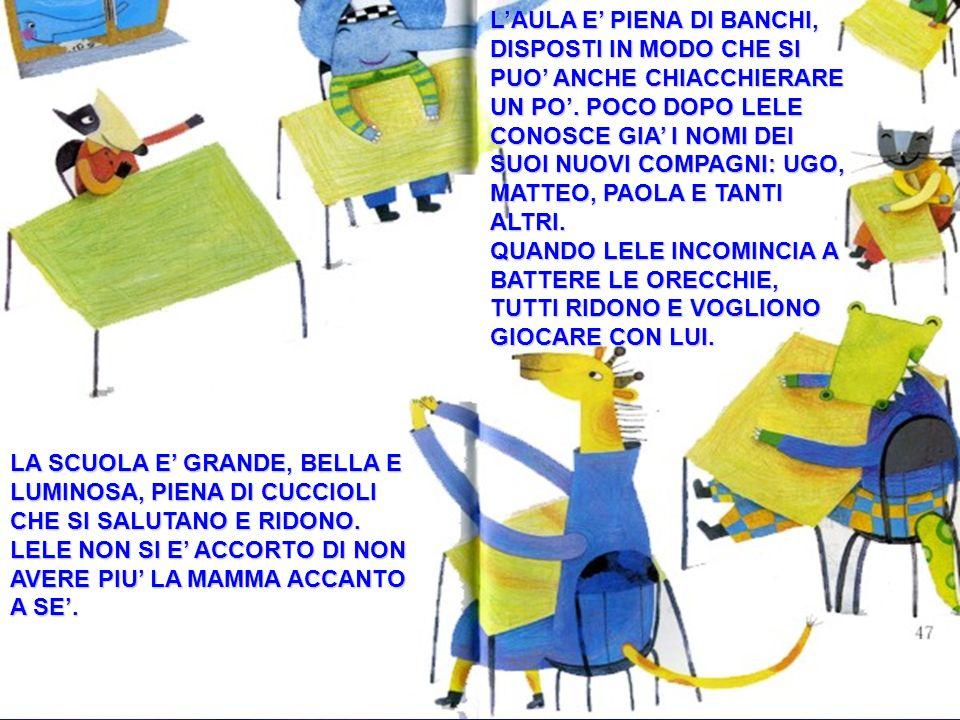 L'AULA E' PIENA DI BANCHI, DISPOSTI IN MODO CHE SI PUO' ANCHE CHIACCHIERARE UN PO'. POCO DOPO LELE CONOSCE GIA' I NOMI DEI SUOI NUOVI COMPAGNI: UGO, MATTEO, PAOLA E TANTI ALTRI.