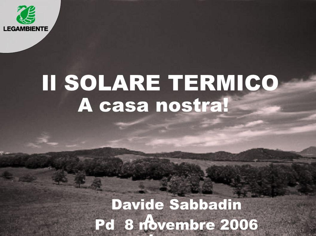 Il SOLARE TERMICO A casa nostra! Davide Sabbadin Pd 8 novembre 2006