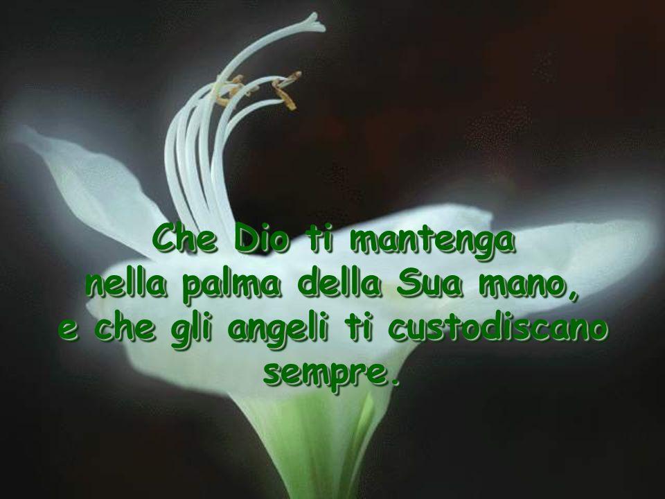 nella palma della Sua mano, e che gli angeli ti custodiscano sempre.