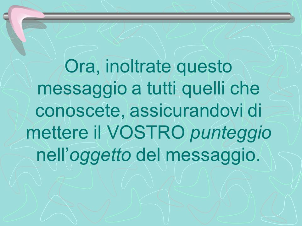 Ora, inoltrate questo messaggio a tutti quelli che conoscete, assicurandovi di mettere il VOSTRO punteggio nell'oggetto del messaggio.