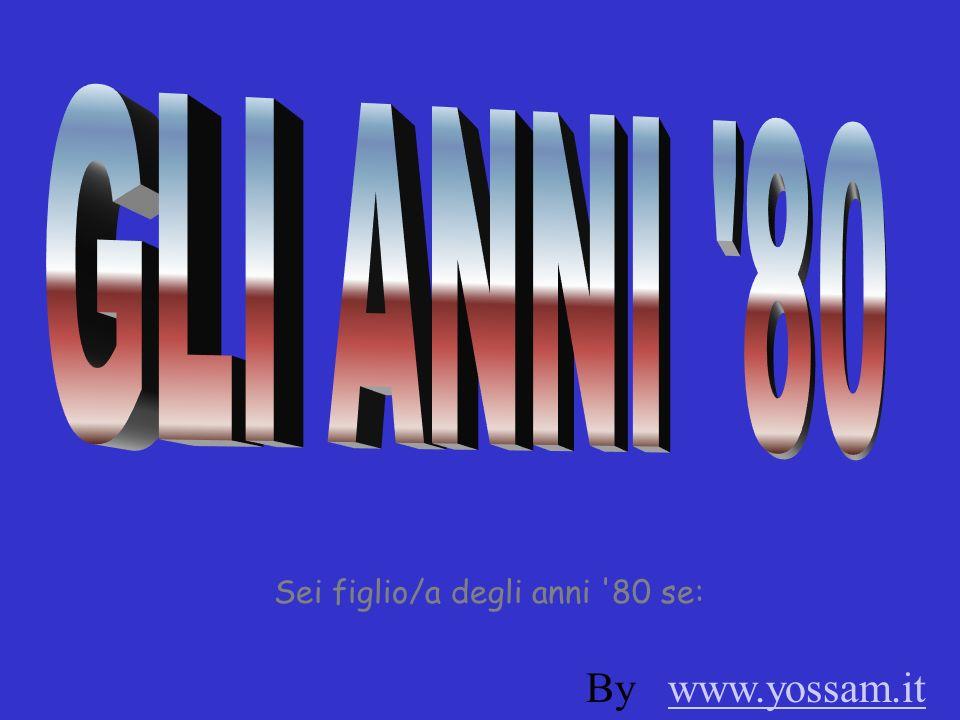 GLI ANNI 80 Sei figlio/a degli anni 80 se: By www.yossam.it