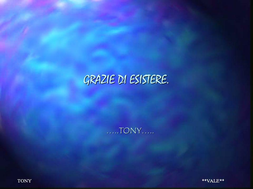 GRAZIE DI ESISTERE. …..TONY….. TONY **VALE**
