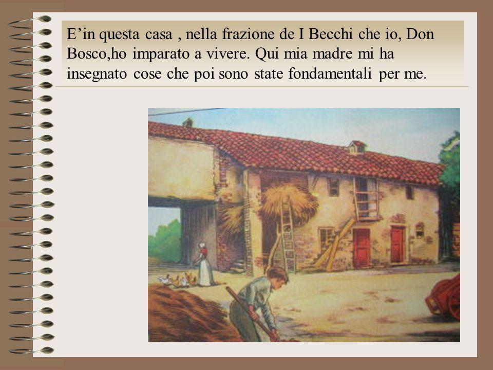 E'in questa casa , nella frazione de I Becchi che io, Don Bosco,ho imparato a vivere.