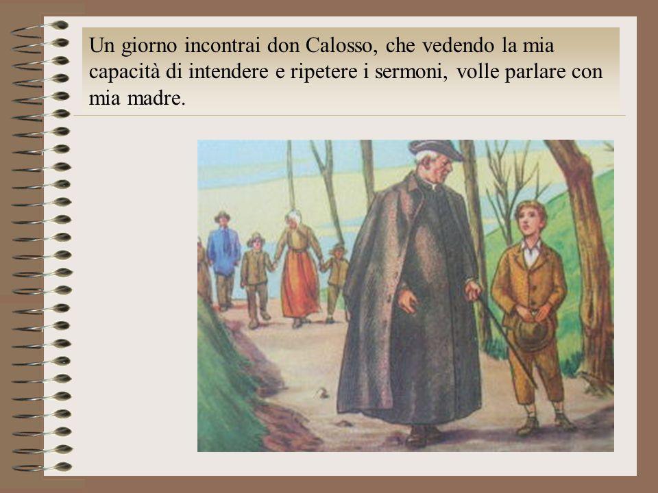 Un giorno incontrai don Calosso, che vedendo la mia capacità di intendere e ripetere i sermoni, volle parlare con mia madre.