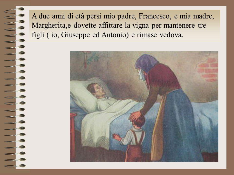 A due anni di età persi mio padre, Francesco, e mia madre, Margherita,e dovette affittare la vigna per mantenere tre figli ( io, Giuseppe ed Antonio) e rimase vedova.
