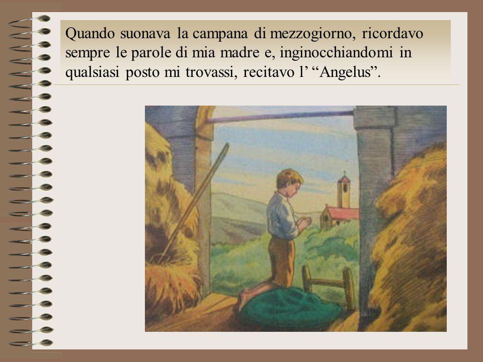 Quando suonava la campana di mezzogiorno, ricordavo sempre le parole di mia madre e, inginocchiandomi in qualsiasi posto mi trovassi, recitavo l' Angelus .