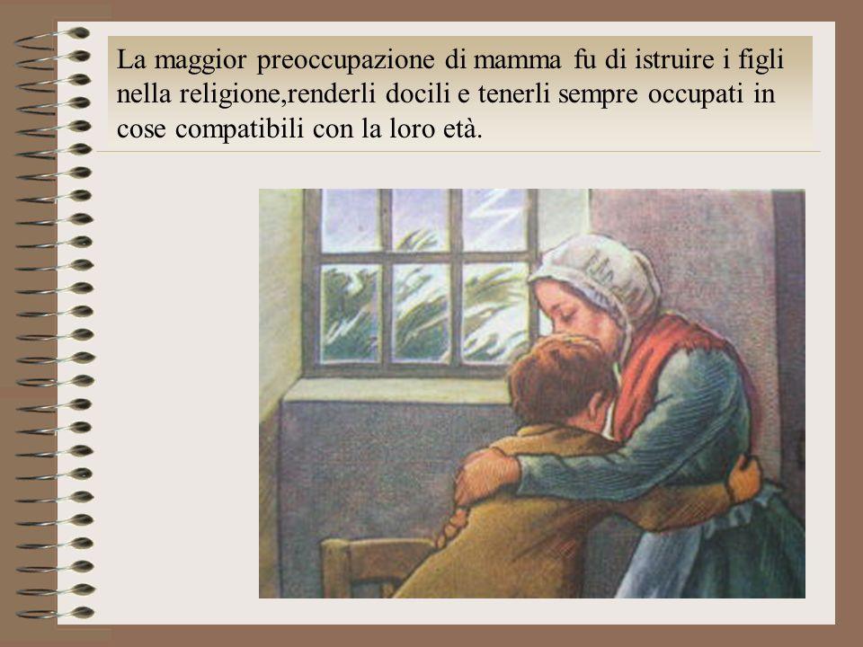 La maggior preoccupazione di mamma fu di istruire i figli nella religione,renderli docili e tenerli sempre occupati in cose compatibili con la loro età.