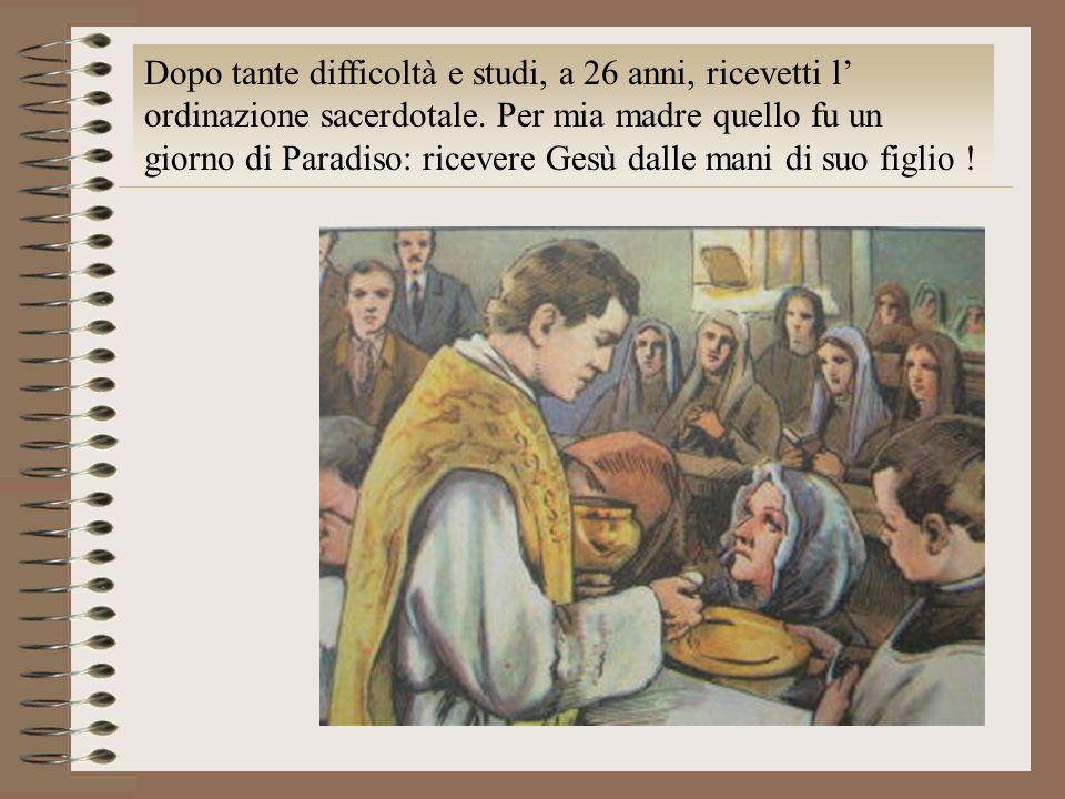 Dopo tante difficoltà e studi, a 26 anni, ricevetti l' ordinazione sacerdotale.