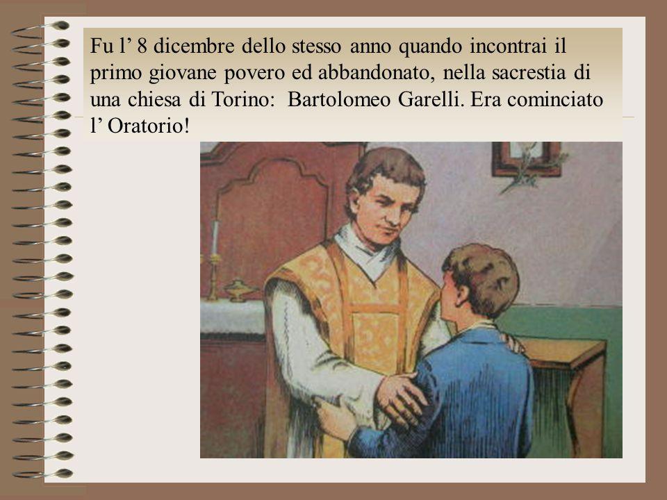 Fu l' 8 dicembre dello stesso anno quando incontrai il primo giovane povero ed abbandonato, nella sacrestia di una chiesa di Torino: Bartolomeo Garelli.